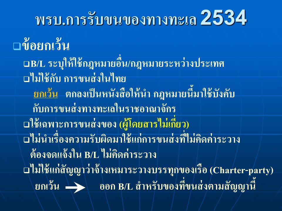  ข้อยกเว้น  B/L ระบุให้ใช้กฎหมายอื่น/กฎหมายระหว่างประเทศ  ไม่ใช้กับ การขนส่งในไทย ยกเว้น ตกลงเป็นหนังสือให้นำ กฎหมายนี้มาใช้บังคับ กับการขนส่งทางทะเลในราชอาณาจักร  ใช้เฉพาะการขนส่งของ (ผู้โดยสารไม่เกี่ยว)  ไม่นำเรื่องความรับผิดมาใช้แก่การขนส่งที่ไม่คิดค่าระวาง ต้องจดแจ้งใน B/L ไม่คิดค่าระวาง  ไม่ใช้แก่สัญญาว่าจ้างเหมาระวางบรรทุกของเรือ (Charter-party) ยกเว้น ออก B/L สำหรับของที่ขนส่งตามสัญญานี้ พรบ.