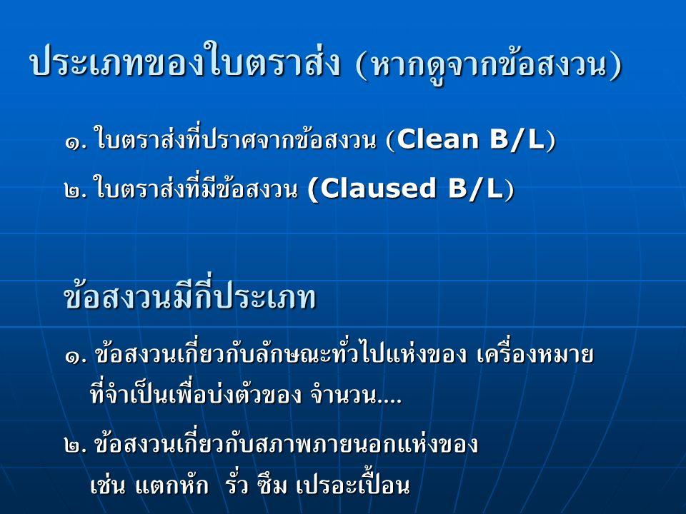 ประเภทของใบตราส่ง ( หากดูจากข้อสงวน ) ๑.ใบตราส่งที่ปราศจากข้อสงวน ( Clean B/L ) ๒.