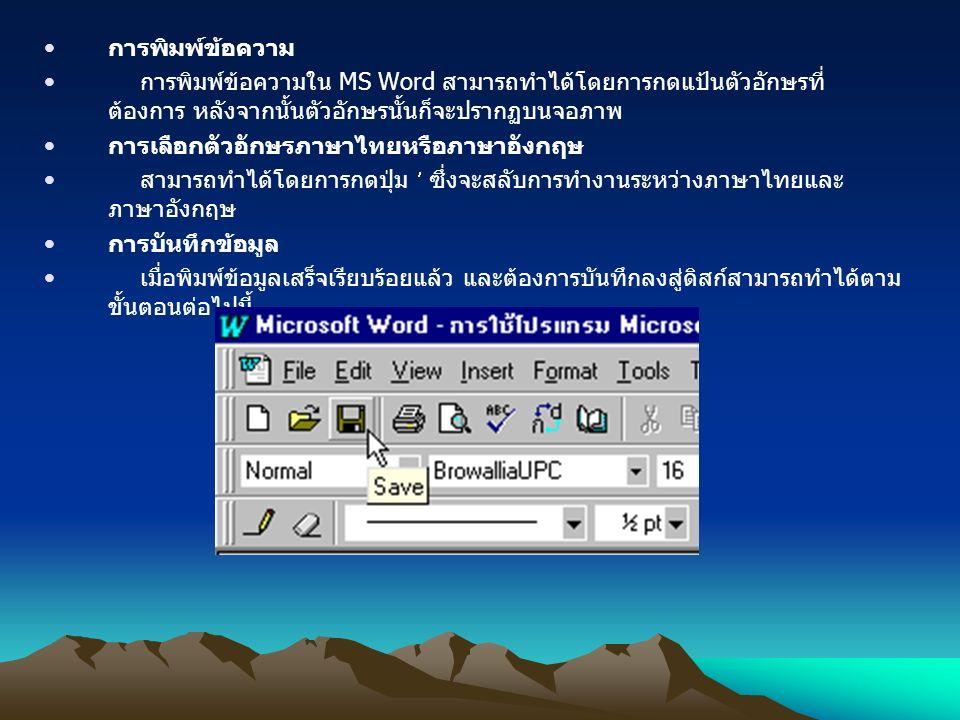 การพิมพ์ข้อความ การพิมพ์ข้อความใน MS Word สามารถทำได้โดยการกดแป้นตัวอักษรที่ ต้องการ หลังจากนั้นตัวอักษรนั้นก็จะปรากฏบนจอภาพ การเลือกตัวอักษรภาษาไทยหรือภาษาอังกฤษ สามารถทำได้โดยการกดปุ่ม ซึ่งจะสลับการทำงานระหว่างภาษาไทยและ ภาษาอังกฤษ การบันทึกข้อมูล เมื่อพิมพ์ข้อมูลเสร็จเรียบร้อยแล้ว และต้องการบันทึกลงสู่ดิสก์สามารถทำได้ตาม ขั้นตอนต่อไปนี้