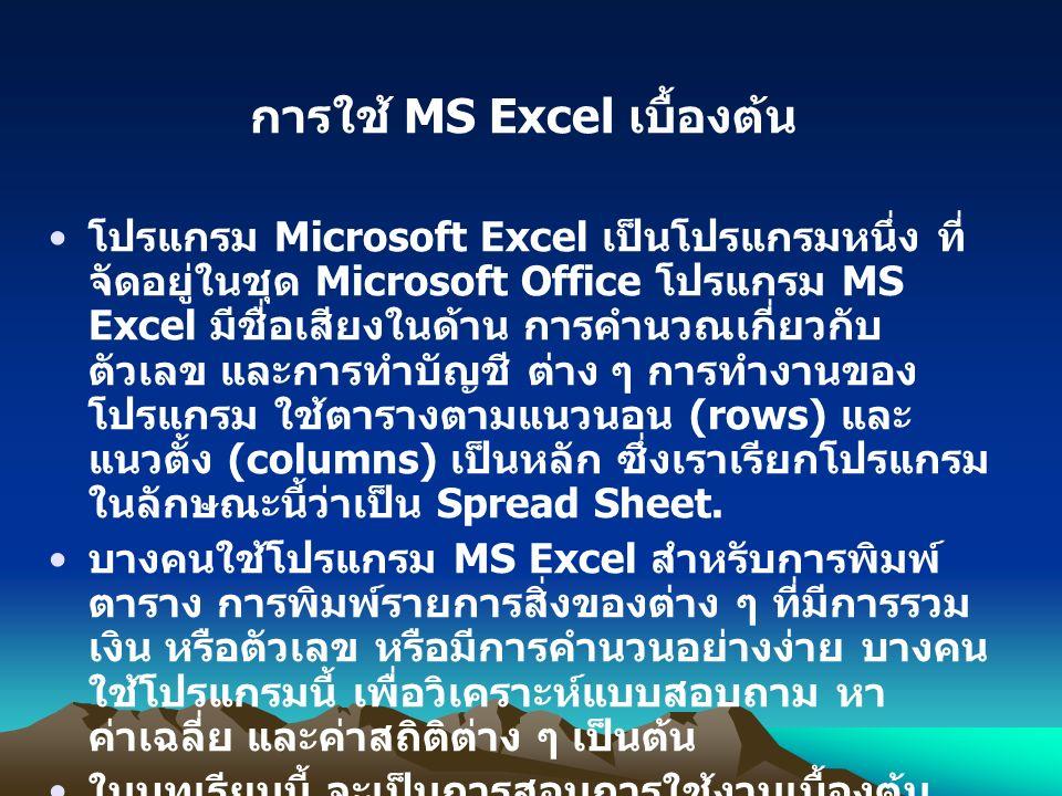 การใช้ MS Excel เบื้องต้น โปรแกรม Microsoft Excel เป็นโปรแกรมหนึ่ง ที่ จัดอยู่ในชุด Microsoft Office โปรแกรม MS Excel มีชื่อเสียงในด้าน การคำนวณเกี่ยวกับ ตัวเลข และการทำบัญชี ต่าง ๆ การทำงานของ โปรแกรม ใช้ตารางตามแนวนอน (rows) และ แนวตั้ง (columns) เป็นหลัก ซึ่งเราเรียกโปรแกรม ในลักษณะนี้ว่าเป็น Spread Sheet.