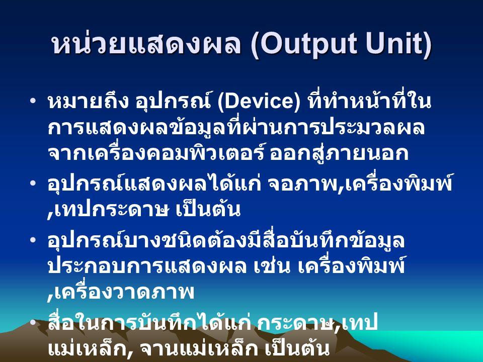 หน่วยแสดงผล (Output Unit) หมายถึง อุปกรณ์ (Device) ที่ทำหน้าที่ใน การแสดงผลข้อมูลที่ผ่านการประมวลผล จากเครื่องคอมพิวเตอร์ ออกสู่ภายนอก อุปกรณ์แสดงผลได้แก่ จอภาพ, เครื่องพิมพ์, เทปกระดาษ เป็นต้น อุปกรณ์บางชนิดต้องมีสื่อบันทึกข้อมูล ประกอบการแสดงผล เช่น เครื่องพิมพ์, เครื่องวาดภาพ สื่อในการบันทึกได้แก่ กระดาษ, เทป แม่เหล็ก, จานแม่เหล็ก เป็นต้น