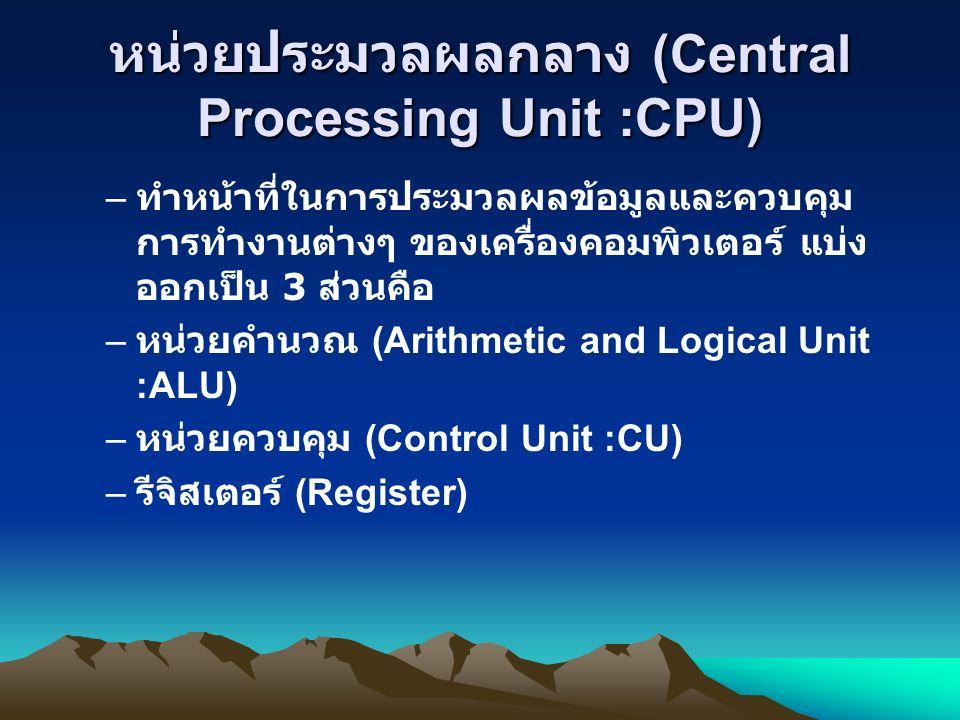 หน่วยประมวลผลกลาง (Central Processing Unit :CPU) – ทำหน้าที่ในการประมวลผลข้อมูลและควบคุม การทำงานต่างๆ ของเครื่องคอมพิวเตอร์ แบ่ง ออกเป็น 3 ส่วนคือ – หน่วยคำนวณ (Arithmetic and Logical Unit :ALU) – หน่วยควบคุม (Control Unit :CU) – รีจิสเตอร์ (Register)