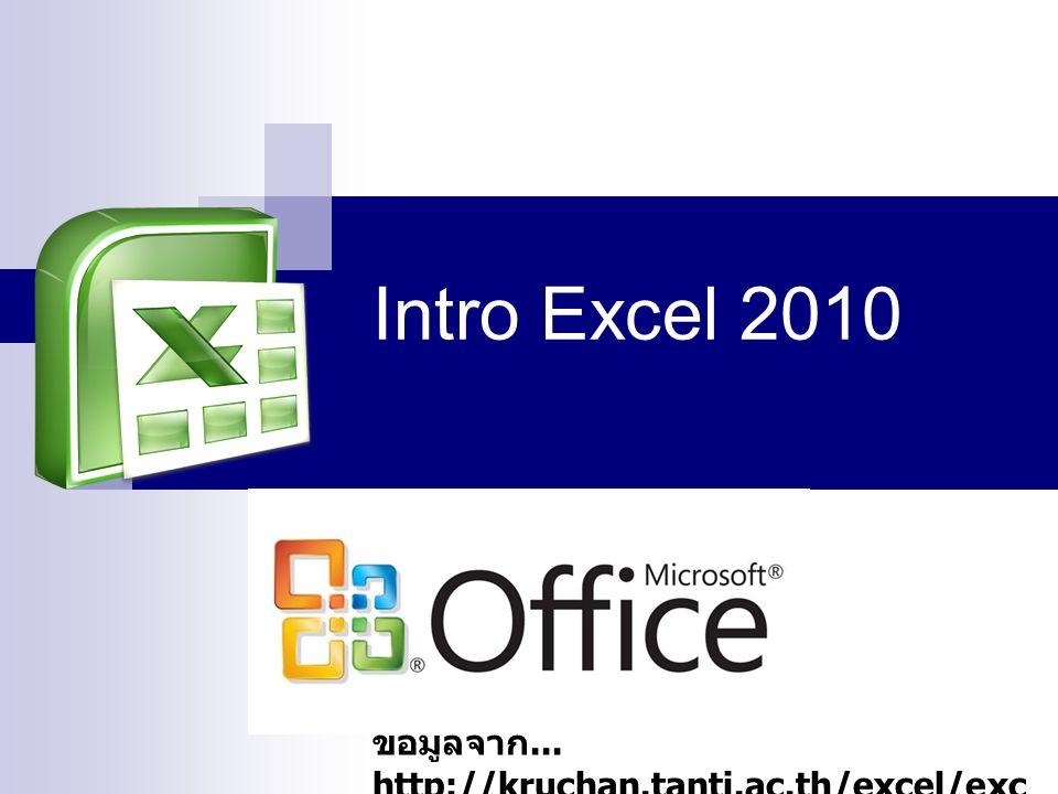 Intro Excel 2010 ข้อมูลจาก... http://kruchan.tanti.ac.th/excel/exc ellession1.htm