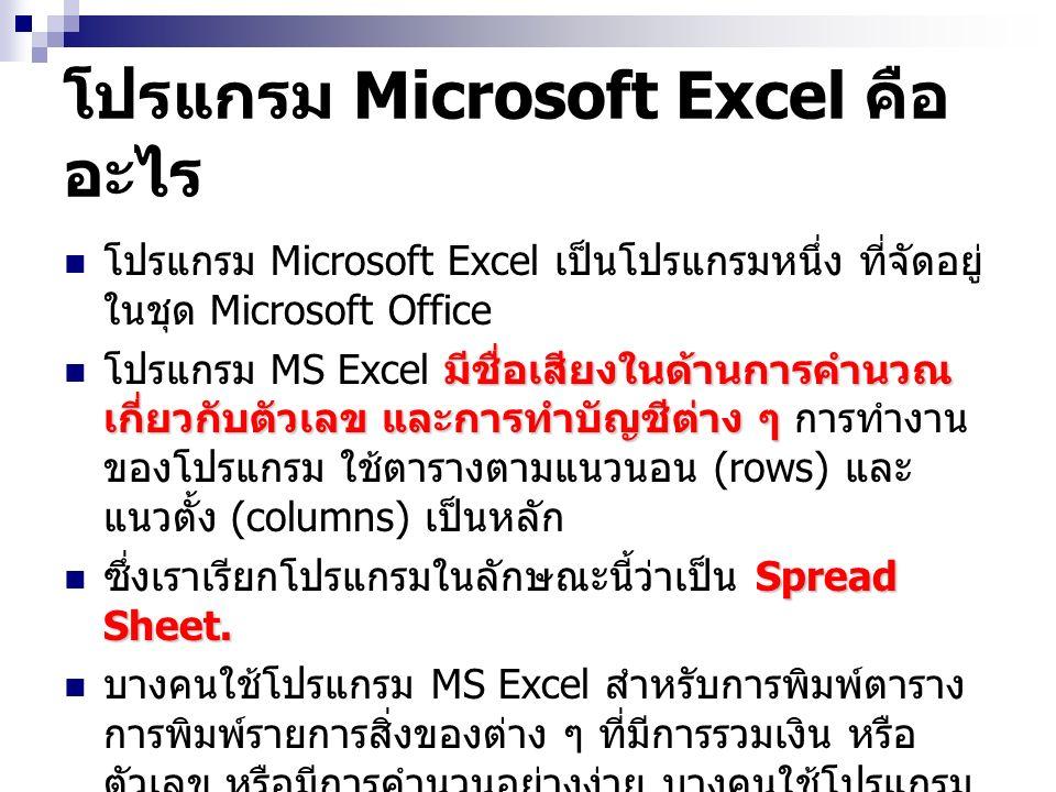โปรแกรม Microsoft Excel คือ อะไร โปรแกรม Microsoft Excel เป็นโปรแกรมหนึ่ง ที่จัดอยู่ ในชุด Microsoft Office มีชื่อเสียงในด้านการคำนวณ เกี่ยวกับตัวเลข และการทำบัญชีต่าง ๆ โปรแกรม MS Excel มีชื่อเสียงในด้านการคำนวณ เกี่ยวกับตัวเลข และการทำบัญชีต่าง ๆ การทำงาน ของโปรแกรม ใช้ตารางตามแนวนอน (rows) และ แนวตั้ง (columns) เป็นหลัก Spread Sheet.