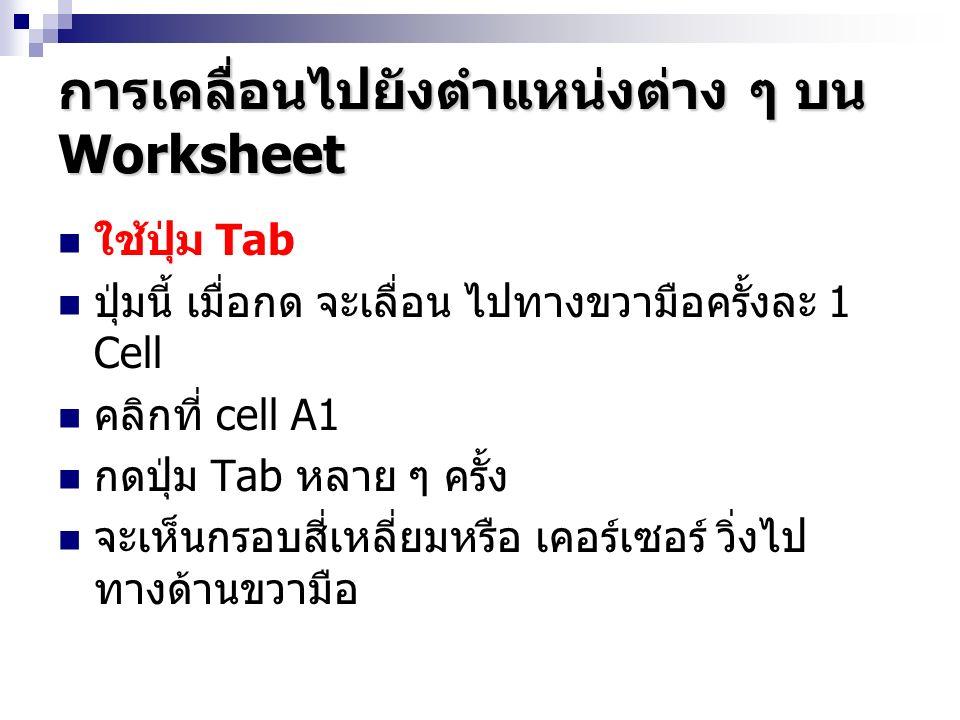 การเคลื่อนไปยังตำแหน่งต่าง ๆ บน Worksheet ใช้ปุ่ม Tab ปุ่มนี้ เมื่อกด จะเลื่อน ไปทางขวามือครั้งละ 1 Cell คลิกที่ cell A1 กดปุ่ม Tab หลาย ๆ ครั้ง จะเห็นกรอบสี่เหลี่ยมหรือ เคอร์เซอร์ วิ่งไป ทางด้านขวามือ