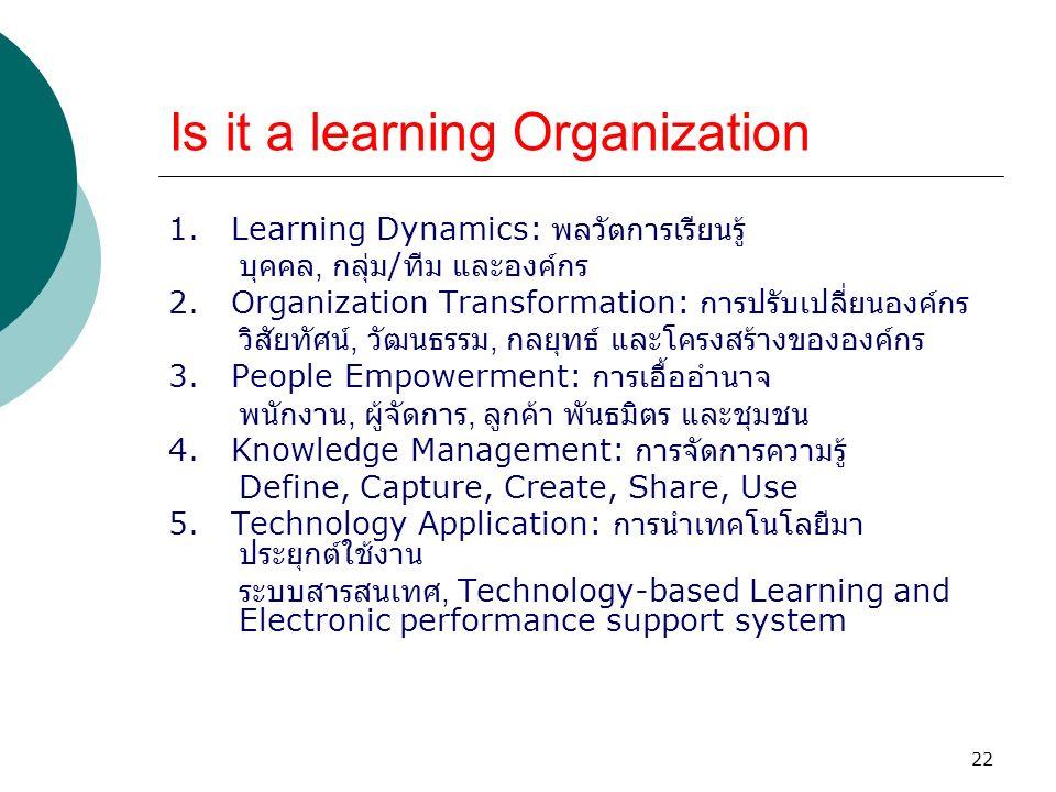 22 Is it a learning Organization 1. Learning Dynamics: พลวัตการเรียนรู้ บุคคล, กลุ่ม / ทีม และองค์กร 2. Organization Transformation: การปรับเปลี่ยนองค