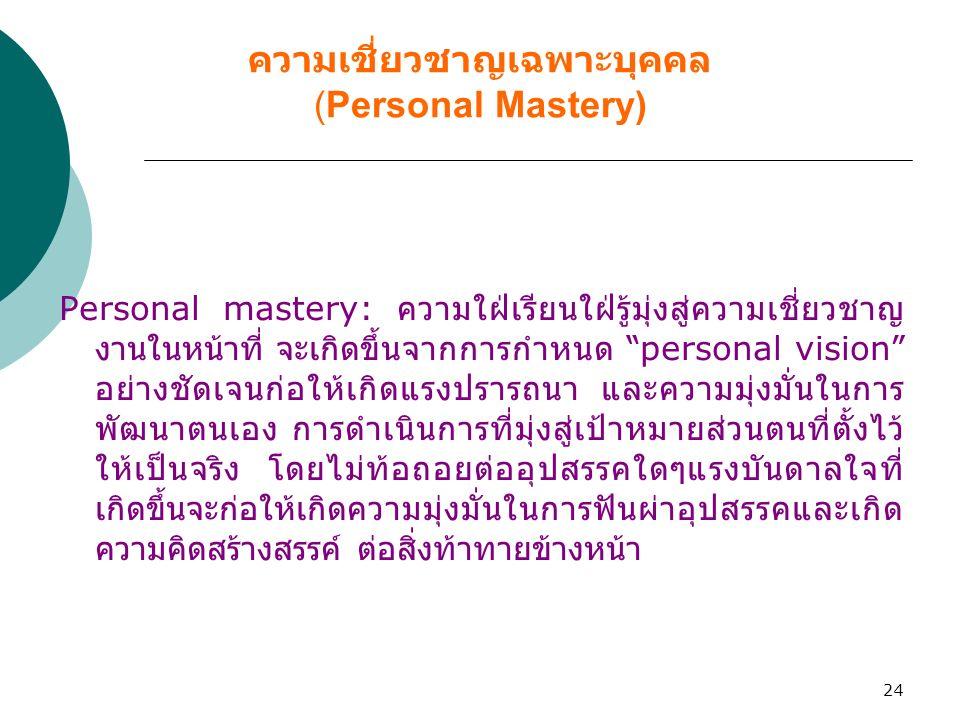 """24 ความเชี่ยวชาญเฉพาะบุคคล (Personal Mastery) Personal mastery: ความใฝ่เรียนใฝ่รู้มุ่งสู่ความเชี่ยวชาญ งานในหน้าที่ จะเกิดขึ้นจากการกำหนด """" personal v"""
