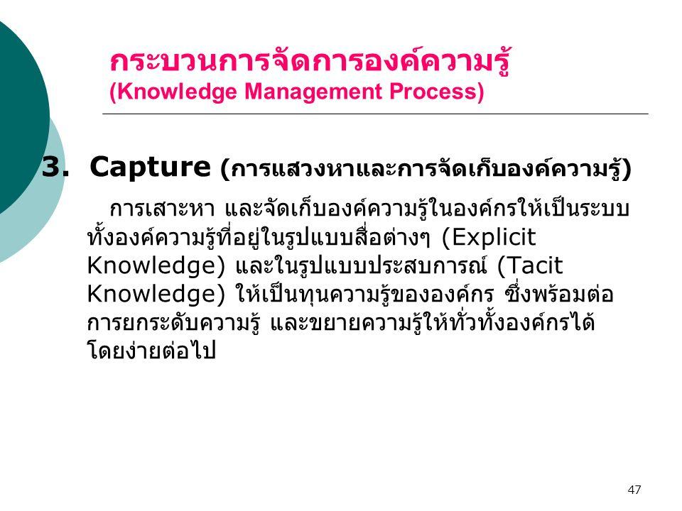 47 กระบวนการจัดการองค์ความรู้ (Knowledge Management Process) 3. Capture ( การแสวงหาและการจัดเก็บองค์ความรู้ ) การเสาะหา และจัดเก็บองค์ความรู้ในองค์กรใ