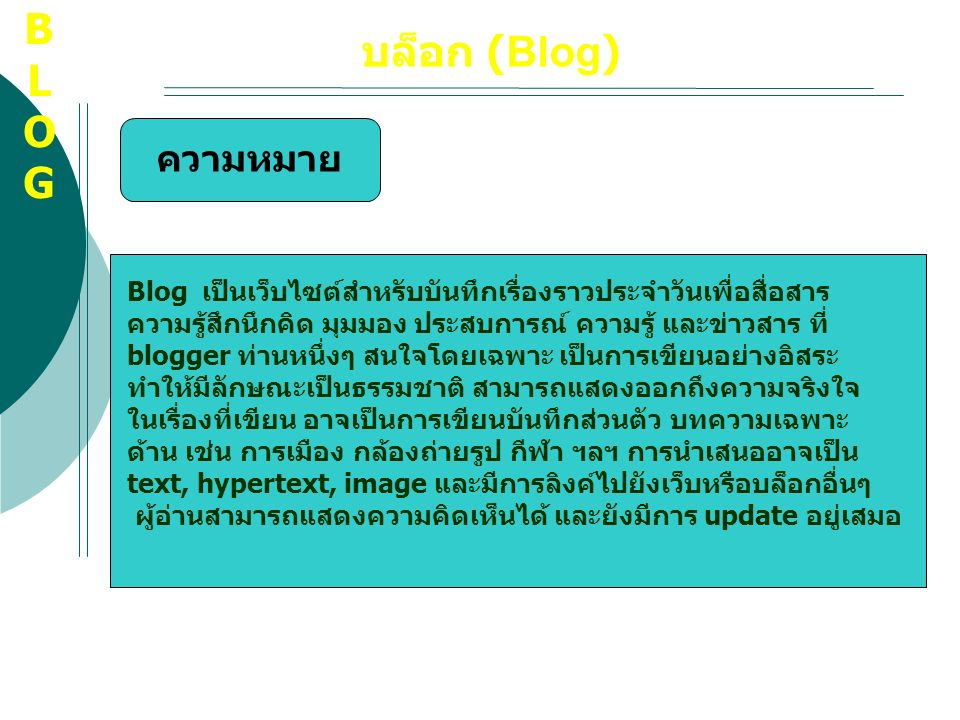 บล็อก (Blog) Blog เป็นเว็บไซต์สำหรับบันทึกเรื่องราวประจำวันเพื่อสื่อสาร ความรู้สึกนึกคิด มุมมอง ประสบการณ์ ความรู้ และข่าวสาร ที่ blogger ท่านหนึ่งๆ ส