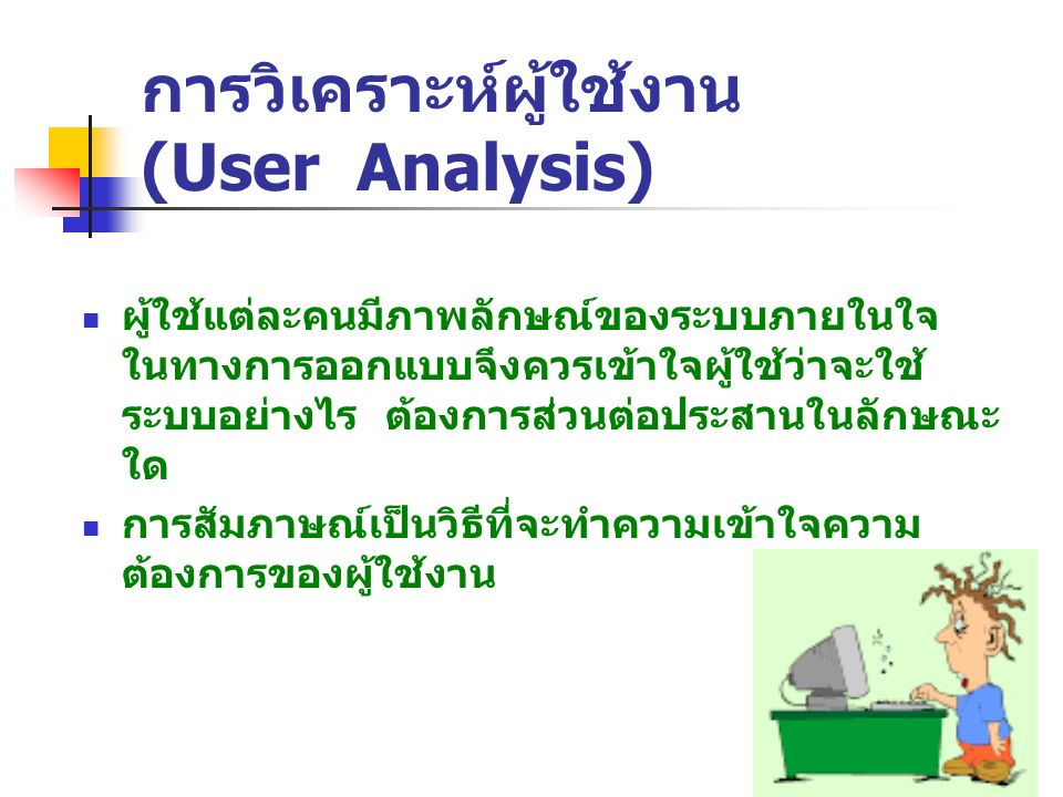 การวิเคราะห์ผู้ใช้งาน (User Analysis) ผู้ใช้แต่ละคนมีภาพลักษณ์ของระบบภายในใจ ในทางการออกแบบจึงควรเข้าใจผู้ใช้ว่าจะใช้ ระบบอย่างไร ต้องการส่วนต่อประสาน