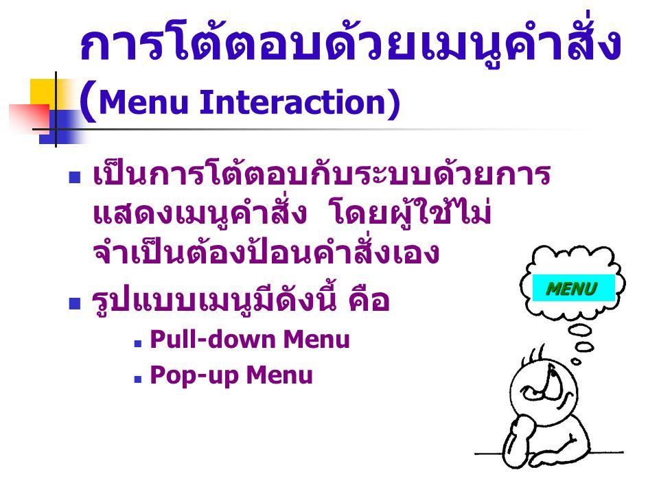 การโต้ตอบด้วยเมนูคำสั่ง ( Menu Interaction) เป็นการโต้ตอบกับระบบด้วยการ แสดงเมนูคำสั่ง โดยผู้ใช้ไม่ จำเป็นต้องป้อนคำสั่งเอง รูปแบบเมนูมีดังนี้ คือ Pul