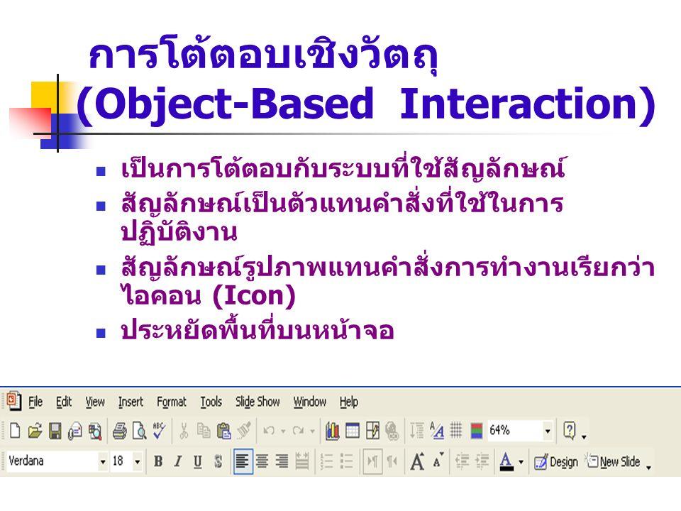 การโต้ตอบเชิงวัตถุ (Object-Based Interaction) เป็นการโต้ตอบกับระบบที่ใช้สัญลักษณ์ สัญลักษณ์เป็นตัวแทนคำสั่งที่ใช้ในการ ปฏิบัติงาน สัญลักษณ์รูปภาพแทนคำ