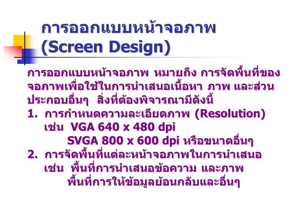 การออกแบบหน้าจอภาพ (Screen Design) การออกแบบหน้าจอภาพ หมายถึง การจัดพื้นที่ของ จอภาพเพื่อใช้ในการนำเสนอเนื้อหา ภาพ และส่วน ประกอบอื่นๆ สิ่งที่ต้องพิจา