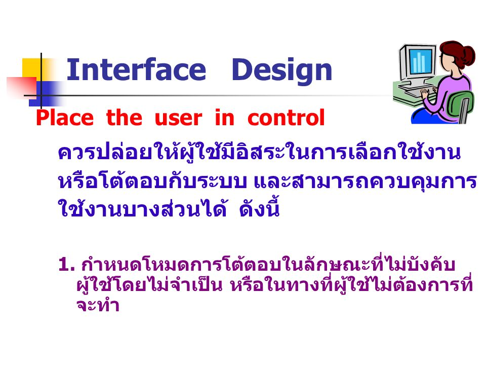 Place the user in control Interface Design ควรปล่อยให้ผู้ใช้มีอิสระในการเลือกใช้งาน หรือโต้ตอบกับระบบ และสามารถควบคุมการ ใช้งานบางส่วนได้ ดังนี้ 1. กำ
