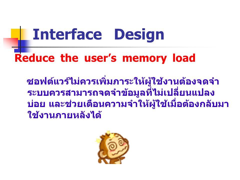 Reduce the user's memory load Interface Design ซอฟต์แวร์ไม่ควรเพิ่มภาระให้ผู้ใช้งานต้องจดจำ ระบบควรสามารถจดจำข้อมูลที่ไม่เปลี่ยนแปลง บ่อย และช่วยเตือน