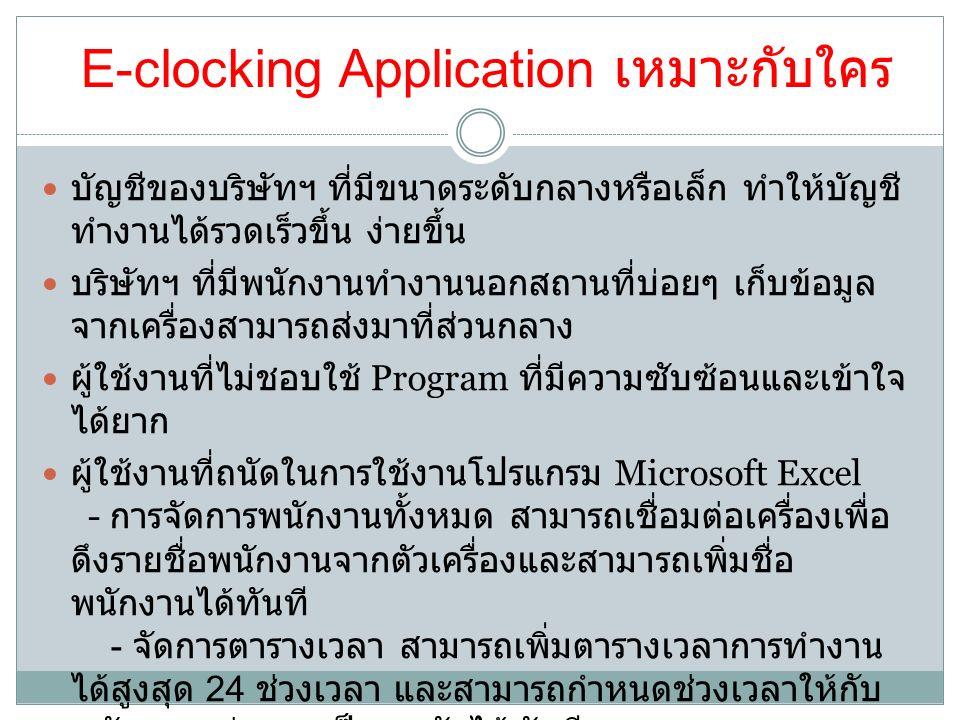 E-clocking Application เหมาะกับใคร บัญชีของบริษัทฯ ที่มีขนาดระดับกลางหรือเล็ก ทำให้บัญชี ทำงานได้รวดเร็วขึ้น ง่ายขึ้น บริษัทฯ ที่มีพนักงานทำงานนอกสถานที่บ่อยๆ เก็บข้อมูล จากเครื่องสามารถส่งมาที่ส่วนกลาง ผู้ใช้งานที่ไม่ชอบใช้ Program ที่มีความซับซ้อนและเข้าใจ ได้ยาก ผู้ใช้งานที่ถนัดในการใช้งานโปรแกรม Microsoft Excel - การจัดการพนักงานทั้งหมด สามารถเชื่อมต่อเครื่องเพื่อ ดึงรายชื่อพนักงานจากตัวเครื่องและสามารถเพิ่มชื่อ พนักงานได้ทันที - จัดการตารางเวลา สามารถเพิ่มตารางเวลาการทำงาน ได้สูงสุด 24 ช่วงเวลา และสามารถกำหนดช่วงเวลาให้กับ พนักงานแต่ละคนเป็นรายวันได้ทันที