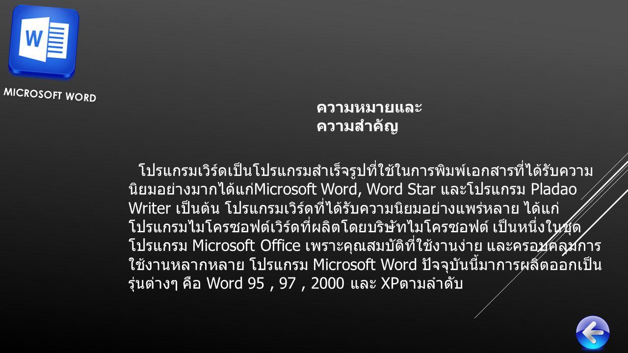 ความหมายและ ความสำคัญ MICROSOFT WORD โปรแกรมเวิร์ดเป็นโปรแกรมสำเร็จรูปที่ใช้ในการพิมพ์เอกสารที่ได้รับความ นิยมอย่างมากได้แก่ Microsoft Word, Word Star และโปรแกรม Pladao Writer เป็นต้น โปรแกรมเวิร์ดที่ได้รับความนิยมอย่างแพร่หลาย ได้แก่ โปรแกรมไมโครซอฟต์เวิร์ดที่ผลิตโดยบริษัทไมโครซอฟต์ เป็นหนึ่งในชุด โปรแกรม Microsoft Office เพราะคุณสมบัติที่ใช้งานง่าย และครอบคลุมการ ใช้งานหลากหลาย โปรแกรม Microsoft Word ปัจจุบันนี้มาการผลิตออกเป็น รุ่นต่างๆ คือ Word 95, 97, 2000 และ XP ตามลำดับ
