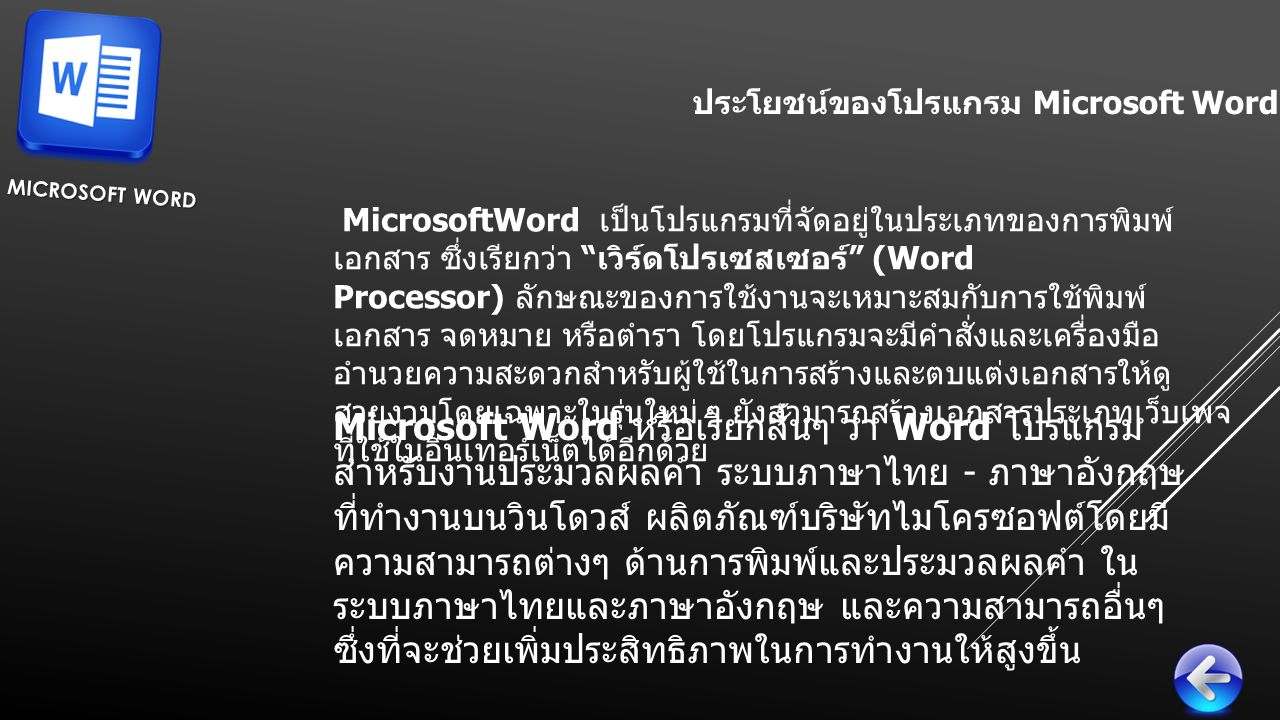 ประโยชน์ของโปรแกรม Microsoft Word MICROSOFT WORD MicrosoftWord เป็นโปรแกรมที่จัดอยู่ในประเภทของการพิมพ์ เอกสาร ซึ่งเรียกว่า เวิร์ดโปรเซสเซอร์ (Word Processor) ลักษณะของการใช้งานจะเหมาะสมกับการใช้พิมพ์ เอกสาร จดหมาย หรือตำรา โดยโปรแกรมจะมีคำสั่งและเครื่องมือ อำนวยความสะดวกสำหรับผู้ใช้ในการสร้างและตบแต่งเอกสารให้ดู สวยงามโดยเฉพาะในรุ่นใหม่ ๆ ยังสามารถสร้างเอกสารประเภทเว็บเพจ ที่ใช้ในอินเทอร์เน็ตได้อีกด้วย Microsoft Word หรือเรียกสั้นๆ ว่า Word โปรแกรม สำหรับงานประมวลผลคำ ระบบภาษาไทย - ภาษาอังกฤษ ที่ทำงานบนวินโดวส์ ผลิตภัณฑ์บริษัทไมโครซอฟต์โดยมี ความสามารถต่างๆ ด้านการพิมพ์และประมวลผลคำ ใน ระบบภาษาไทยและภาษาอังกฤษ และความสามารถอื่นๆ ซึ่งที่จะช่วยเพิ่มประสิทธิภาพในการทำงานให้สูงขึ้น
