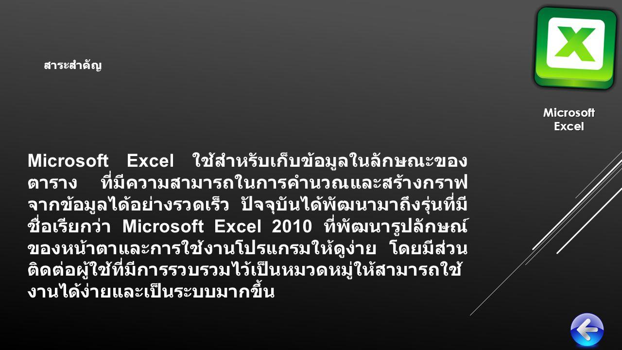 Microsoft Excel ใช้สำหรับเก็บข้อมูลในลักษณะของ ตาราง ที่มีความสามารถในการคำนวณและสร้างกราฟ จากข้อมูลได้อย่างรวดเร็ว ปัจจุบันได้พัฒนามาถึงรุ่นที่มี ชื่อเรียกว่า Microsoft Excel 2010 ที่พัฒนารูปลักษณ์ ของหน้าตาและการใช้งานโปรแกรมให้ดูง่าย โดยมีส่วน ติดต่อผู้ใช้ที่มีการรวบรวมไว้เป็นหมวดหมู่ให้สามารถใช้ งานได้ง่ายและเป็นระบบมากขึ้น MicrosoftExcel สาระสำคัญ