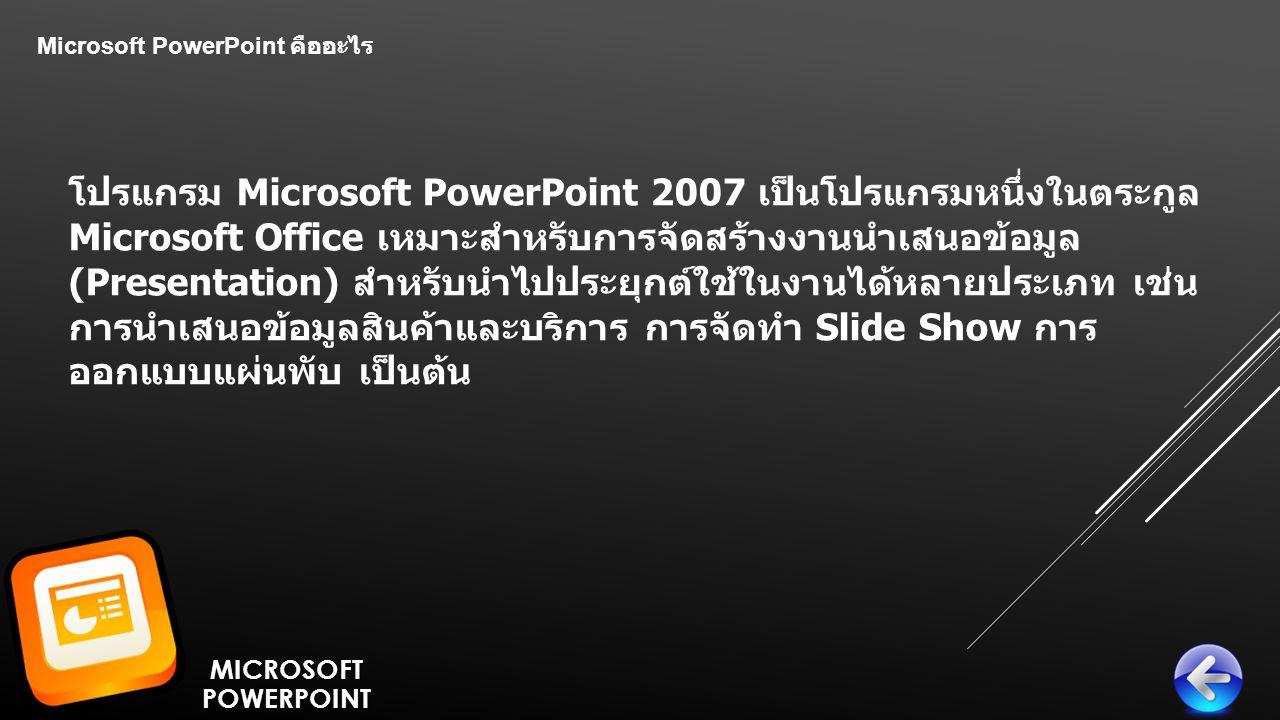 Microsoft PowerPoint คืออะไร โปรแกรม Microsoft PowerPoint 2007 เป็นโปรแกรมหนึ่งในตระกูล Microsoft Office เหมาะสำหรับการจัดสร้างงานนำเสนอข้อมูล (Presentation) สำหรับนำไปประยุกต์ใช้ในงานได้หลายประเภท เช่น การนำเสนอข้อมูลสินค้าและบริการ การจัดทำ Slide Show การ ออกแบบแผ่นพับ เป็นต้น MICROSOFTPOWERPOINT