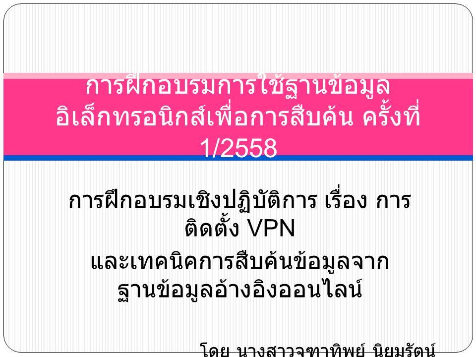 การฝึกอบรมเชิงปฏิบัติการ เรื่อง การ ติดตั้ง VPN และเทคนิคการสืบค้นข้อมูลจาก ฐานข้อมูลอ้างอิงออนไลน์ โดย นางสาวจุฑาทิพย์ นิยมรัตน์ 28 สิงหาคม 2558 การฝึกอบรมการใช้ฐานข้อมูล อิเล็กทรอนิกส์เพื่อการสืบค้น ครั้งที่ 1/2558