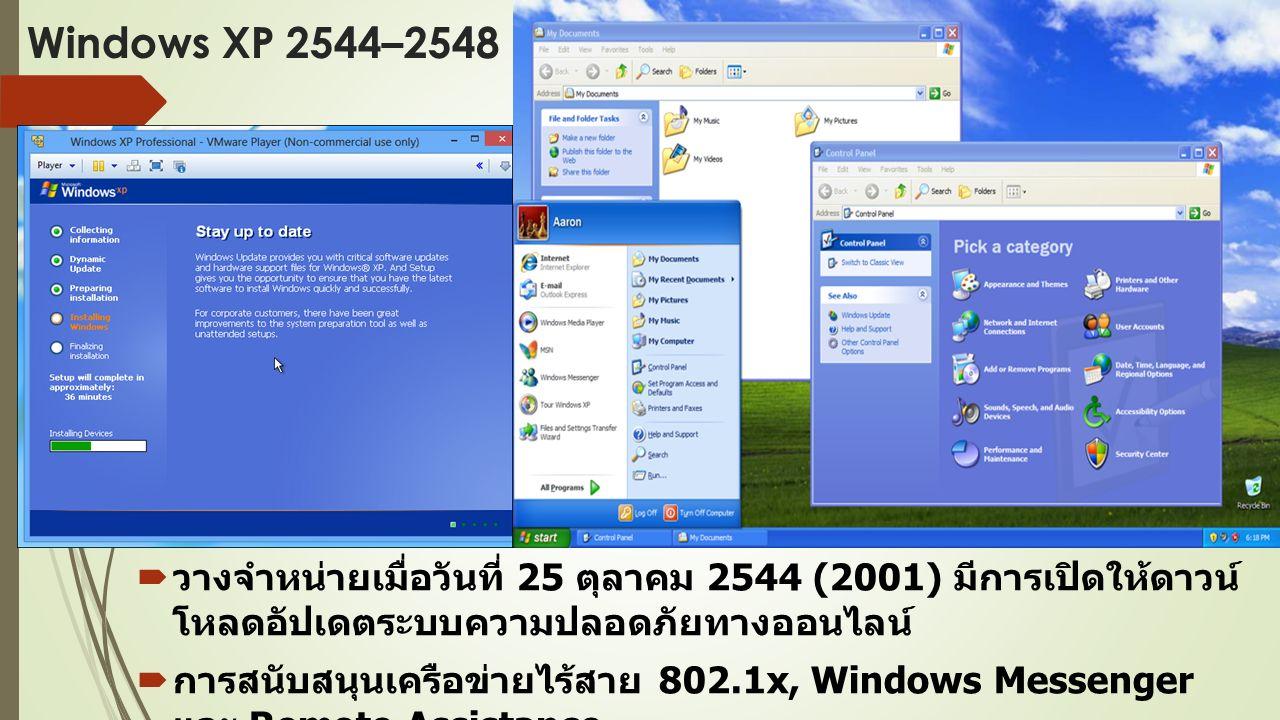 Windows XP 2544–2548  วางจำหน่ายเมื่อวันที่ 25 ตุลาคม 2544 (2001) มีการเปิดให้ดาวน์ โหลดอัปเดตระบบความปลอดภัยทางออนไลน์  การสนับสนุนเครือข่ายไร้สาย 802.1x, Windows Messenger และ Remote Assistance  เป็นระบบปฏิบัติการรุ่นแรกของ Microsoft สำหรับตัวประมวลผล 64 บิต