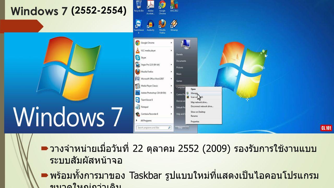 Windows 7  วางจำหน่ายเมื่อวันที่ 22 ตุลาคม 2552 (2009) รองรับการใช้งานแบบ ระบบสัมผัสหน้าจอ  พร้อมทั้งการมาของ Taskbar รูปแบบใหม่ที่แสดงเป็นไอคอนโปรแกรม ขนาดใหญ่กว่าเดิม  ทำให้ผู้ใช้ Windows XP อัพเกรดเป็น Windows 7 ( ด้วยเทคนิคแบบมี เวอร์ชั่นทดลองใช้ฟรี ) (2552-2554)