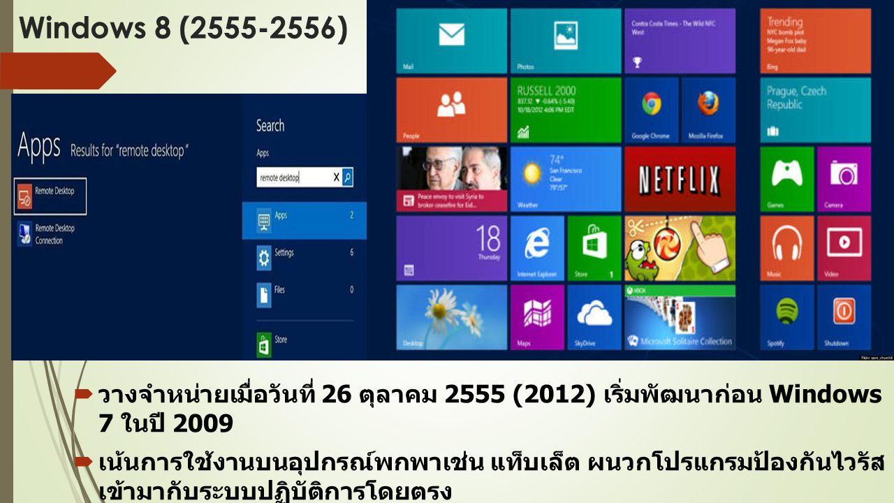 Windows 8 (2555-2556)  วางจำหน่ายเมื่อวันที่ 26 ตุลาคม 2555 (2012) เริ่มพัฒนาก่อน Windows 7 ในปี 2009  เน้นการใช้งานบนอุปกรณ์พกพาเช่น แท็บเล็ต ผนวกโปรแกรมป้องกันไวรัส เข้ามากับระบบปฏิบัติการโดยตรง  Interface ถูกเปลี่ยนให้เป็นแบบเรียบสไตล์ Metro ปุ่ม Start และ Start Menu หายไป แทนที่ด้วย Start Screen แบบเต็มจอ