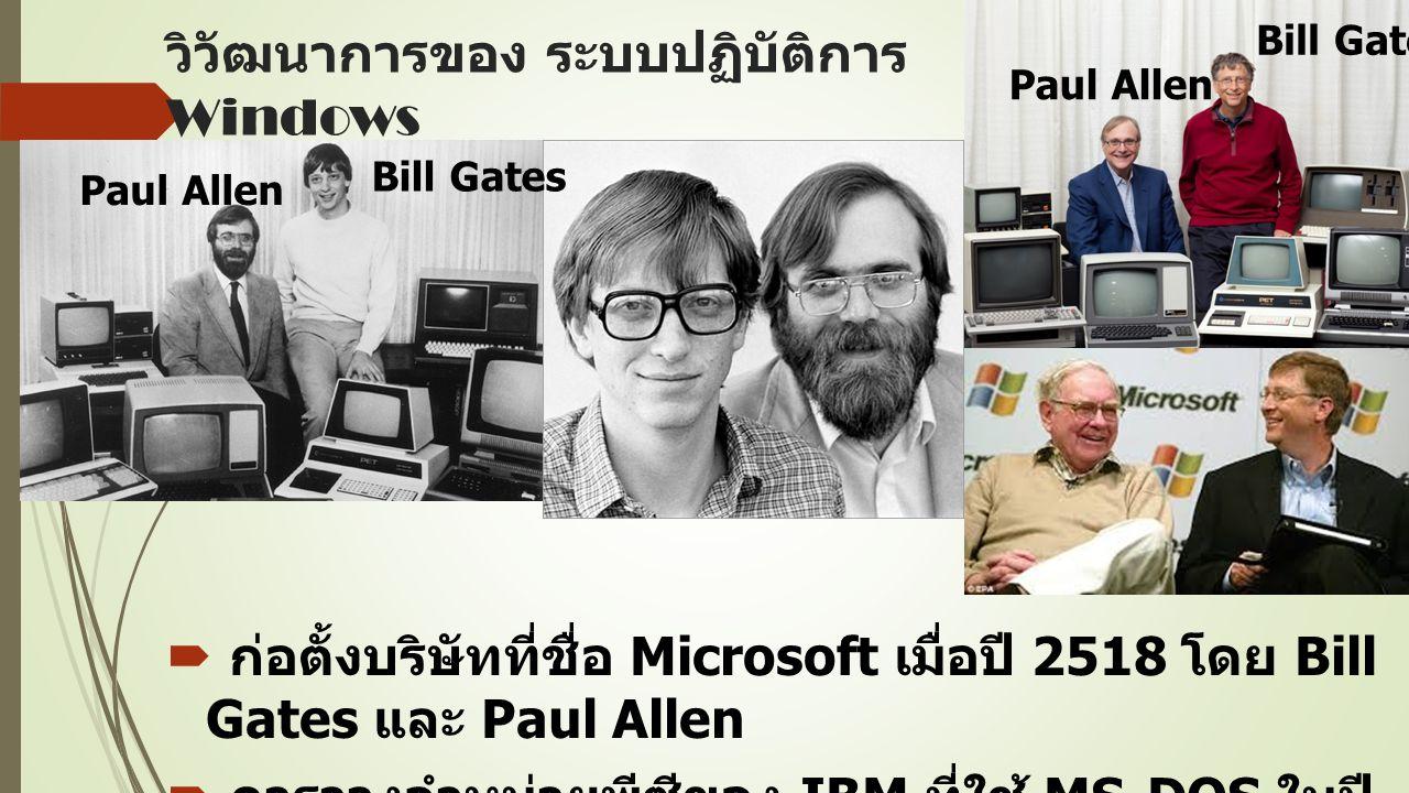 วิวัฒนาการของ ระบบปฏิบัติการ Windows  ก่อตั้งบริษัทที่ชื่อ Microsoft เมื่อปี 2518 โดย Bill Gates และ Paul Allen  การวางจำหน่ายพีซีของ IBM ที่ใช้ MS ‑ DOS ในปี 2524 Bill Gates Paul Allen Bill Gates