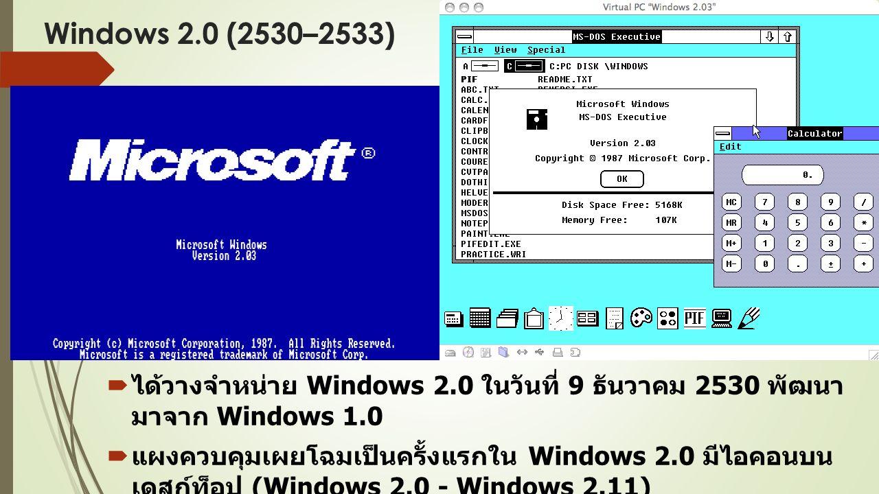 Windows 2.0 (2530–2533)  ได้วางจำหน่าย Windows 2.0 ในวันที่ 9 ธันวาคม 2530 พัฒนา มาจาก Windows 1.0  แผงควบคุมเผยโฉมเป็นครั้งแรกใน Windows 2.0 มีไอคอนบน เดสก์ท็อป (Windows 2.0 - Windows 2.11)  มีโปรแกรม ไมโครซอฟท์ เวิร์ด (Word) และ เอกซ์เซล (Excel)