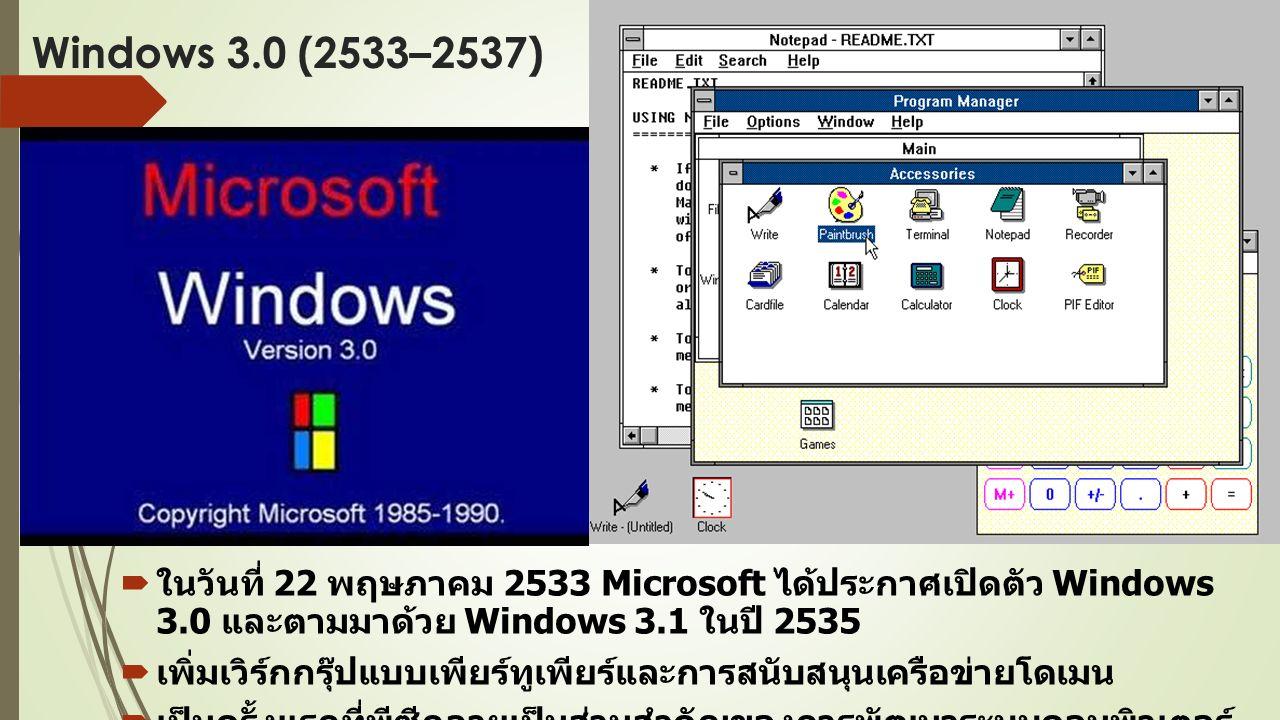 Windows 3.0 (2533–2537)  ในวันที่ 22 พฤษภาคม 2533 Microsoft ได้ประกาศเปิดตัว Windows 3.0 และตามมาด้วย Windows 3.1 ในปี 2535  เพิ่มเวิร์กกรุ๊ปแบบเพียร์ทูเพียร์และการสนับสนุนเครือข่ายโดเมน  เป็นครั้งแรกที่พีซีกลายเป็นส่วนสำคัญของการพัฒนาระบบคอมพิวเตอร์ ไคลเอ็นต์ / เซิร์ฟเวอร์ที่เกิดใหม่