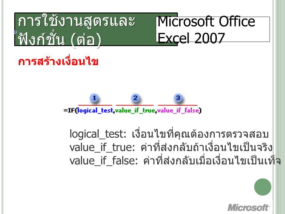 การใช้งานสูตรและ ฟังก์ชั่น ( ต่อ ) Microsoft Office Excel 2007 การสร้างเงื่อนไข logical_test: เงื่อนไขที่คุณต้องการตรวจสอบ value_if_true: ค่าที่ส่งกลับถ้าเงื่อนไขเป็นจริง value_if_false: ค่าที่ส่งกลับเมื่อเงื่อนไขเป็นเท็จ