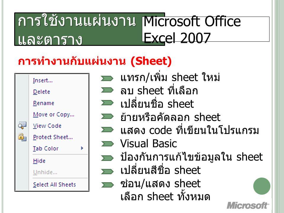 การใช้งานแผ่นงานและ ตาราง ( ต่อ ) Microsoft Office Excel 2007 การเลือกช่วงข้อมูล วิธีการเลือกสัญลักษณ์ของเมาส์ เลือกข้อมูลแบบเป็นช่วง วางเมาส์เป็นรูป drag คลุมข้อมูลที่ ต้องการ เลือกข้อมูลแบบเป็นช่วง ห่างกัน Drag คลุมข้อมูลช่วงแรก กดปุ่ม Ctrl+drag คลุมช่วงอื่นๆ เลือกข้อมูลทั้งคอลัมน์ ทั้งแถว คลิกส่วนหัวคอลัมน์ หรือหัวแถวที่ต้องการ เลือกข้อมูลหมดทั้ง sheet คลิกจุดตัดระหว่างหัวคอลัมน์กับหัวแถว