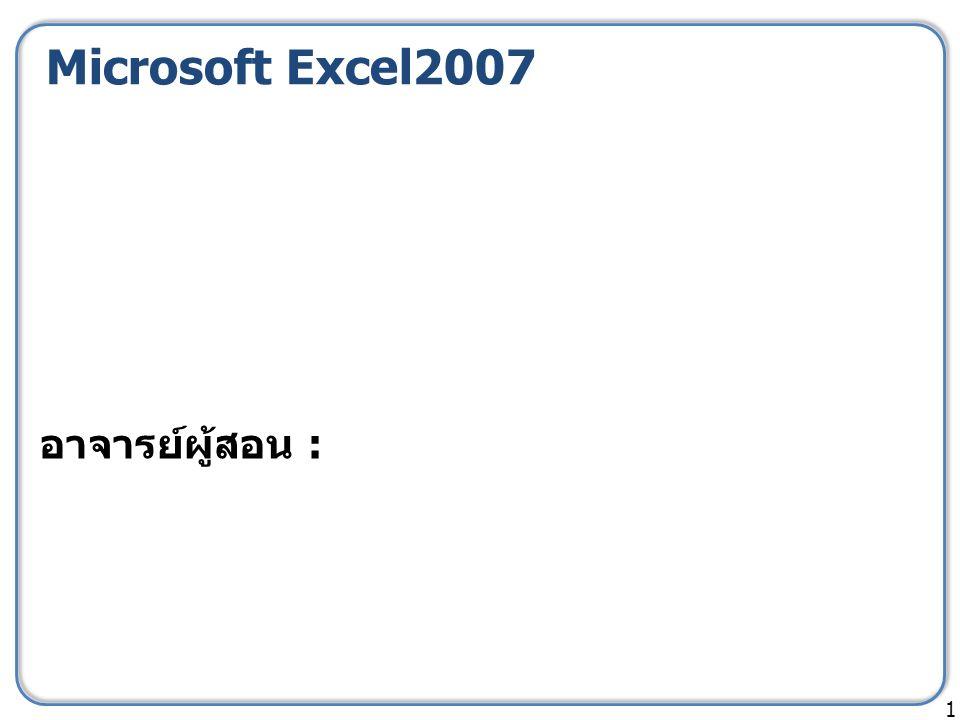 Microsoft Excel2007 1 อาจารย์ผู้สอน :