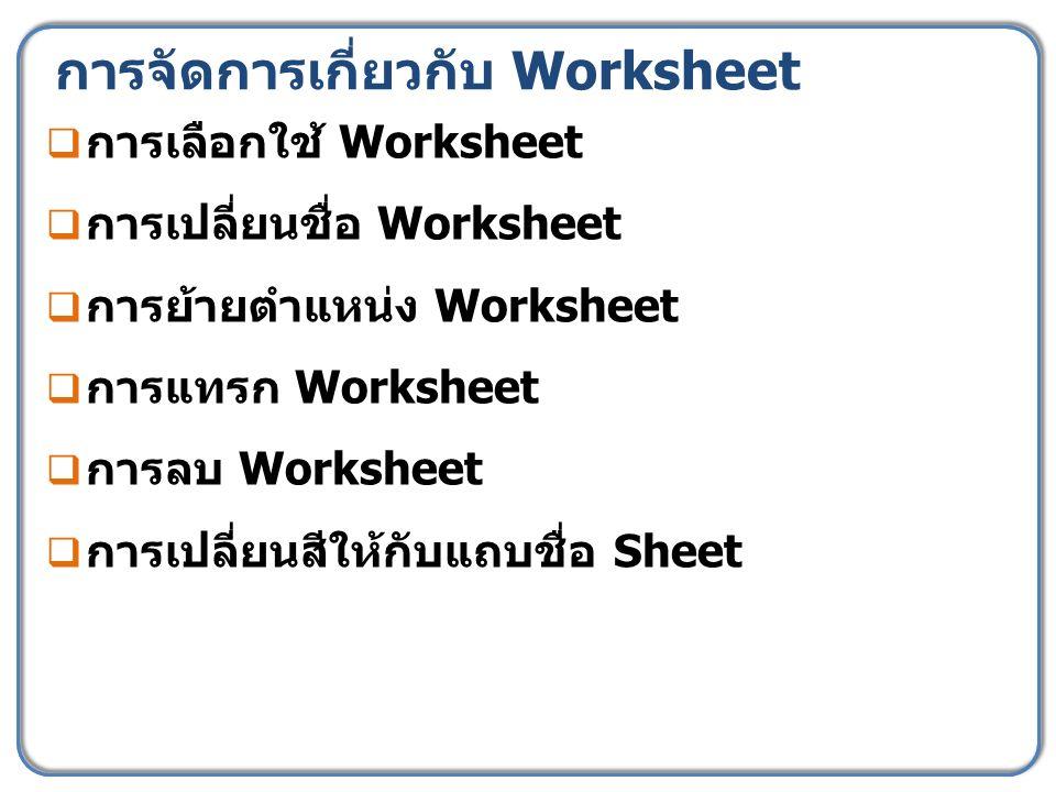 การจัดการเกี่ยวกับ Worksheet  การเลือกใช้ Worksheet  การเปลี่ยนชื่อ Worksheet  การย้ายตำแหน่ง Worksheet  การแทรก Worksheet  การลบ Worksheet  การเปลี่ยนสีให้กับแถบชื่อ Sheet
