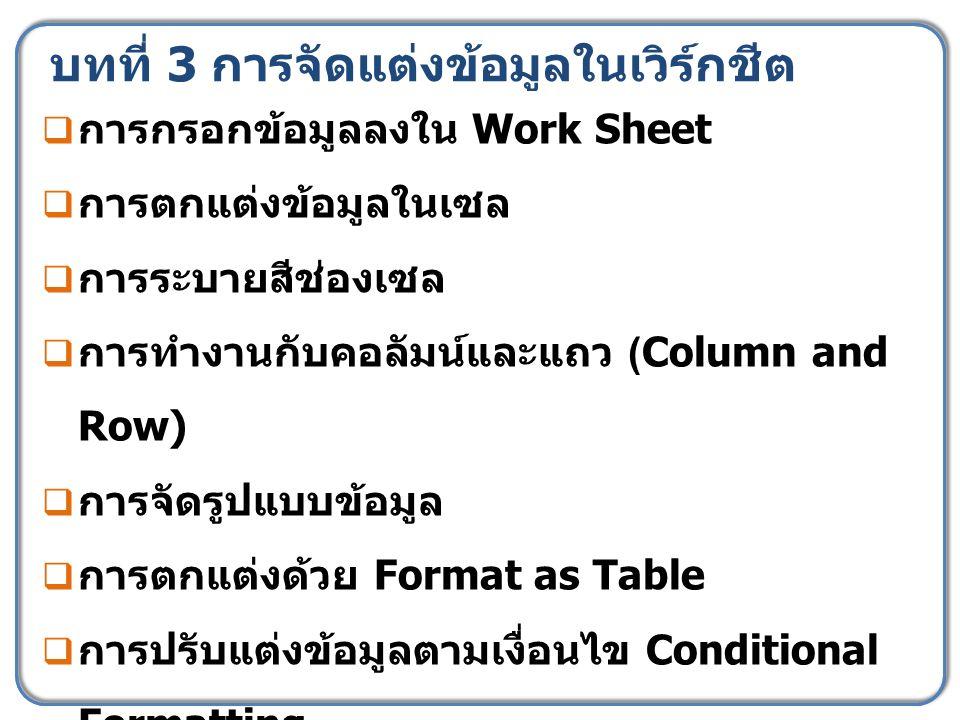 บทที่ 3 การจัดแต่งข้อมูลในเวิร์กชีต  การกรอกข้อมูลลงใน Work Sheet  การตกแต่งข้อมูลในเซล  การระบายสีช่องเซล  การทำงานกับคอลัมน์และแถว (Column and Row)  การจัดรูปแบบข้อมูล  การตกแต่งด้วย Format as Table  การปรับแต่งข้อมูลตามเงื่อนไข Conditional Formatting
