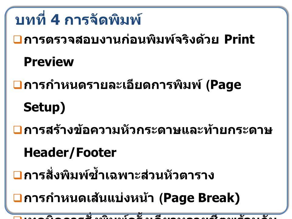 บทที่ 4 การจัดพิมพ์  การตรวจสอบงานก่อนพิมพ์จริงด้วย Print Preview  การกำหนดรายละเอียดการพิมพ์ (Page Setup)  การสร้างข้อความหัวกระดาษและท้ายกระดาษ Header/Footer  การสั่งพิมพ์ซ้ำเฉพาะส่วนหัวตาราง  การกำหนดเส้นแบ่งหน้า (Page Break)  เทคนิคการสั่งพิมพ์ครั้งเดียวหลายชีตพร้อมกัน  แบบฝึกหัดเสริมเพื่อทบทวนความเข้าใจของ ผู้เรียนที่ 5