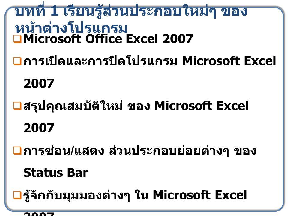 บทที่ 1 เรียนรู้ส่วนประกอบใหม่ๆ ของ หน้าต่างโปรแกรม  Microsoft Office Excel 2007  การเปิดและการปิดโปรแกรม Microsoft Excel 2007  สรุปคุณสมบัติใหม่ ของ Microsoft Excel 2007  การซ่อน / แสดง ส่วนประกอบย่อยต่างๆ ของ Status Bar  รู้จักกับมุมมองต่างๆ ใน Microsoft Excel 2007  ปิดไฟล์สมุดงาน