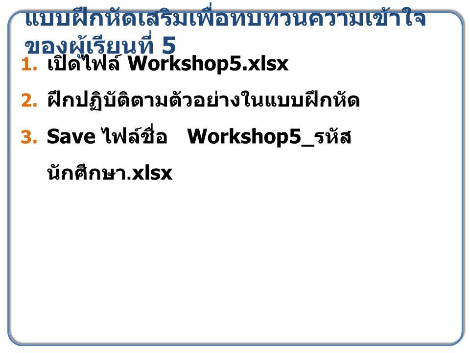 แบบฝึกหัดเสริมเพื่อทบทวนความเข้าใจ ของผู้เรียนที่ 5 1. เปิดไฟล์ Workshop5.xlsx 2. ฝึกปฏิบัติตามตัวอย่างในแบบฝึกหัด 3. Save ไฟล์ชื่อ Workshop5_ รหัส นั