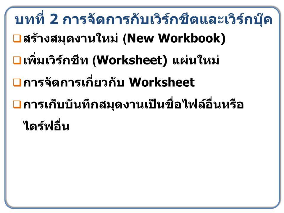 บทที่ 2 การจัดการกับเวิร์กชีตและเวิร์กบุ๊ค  สร้างสมุดงานใหม่ (New Workbook)  เพิ่มเวิร์กชีท (Worksheet) แผ่นใหม่  การจัดการเกี่ยวกับ Worksheet  การเก็บบันทึกสมุดงานเป็นชื่อไฟล์อื่นหรือ ไดร์ฟอื่น