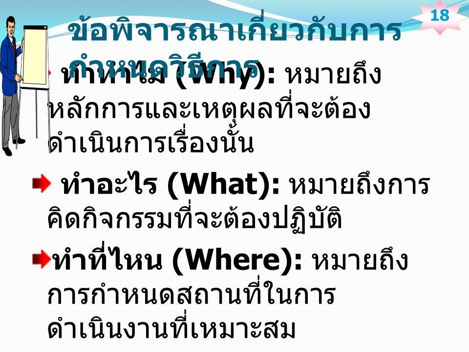 ทำทำไม (Why): หมายถึง หลักการและเหตุผลที่จะต้อง ดำเนินการเรื่องนั้น ทำอะไร (What): หมายถึงการ คิดกิจกรรมที่จะต้องปฏิบัติ ทำที่ไหน (Where): หมายถึง การกำหนดสถานที่ในการ ดำเนินงานที่เหมาะสม 18 ข้อพิจารณาเกี่ยวกับการ กำหนดวิธีการ