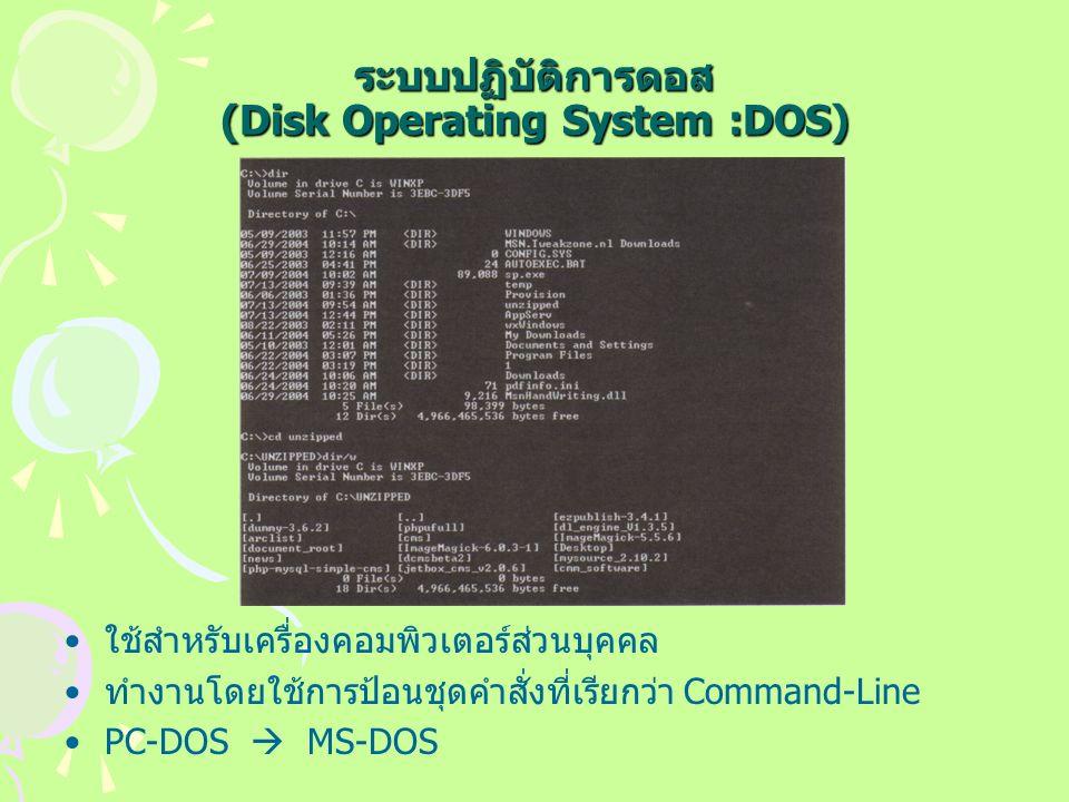 ระบบปฏิบัติการดอส (Disk Operating System :DOS) ใช้สำหรับเครื่องคอมพิวเตอร์ส่วนบุคคล ทำงานโดยใช้การป้อนชุดคำสั่งที่เรียกว่า Command-Line PC-DOS  MS-DOS