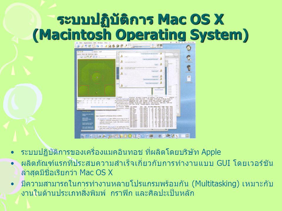 ระบบปฏิบัติการ Mac OS X (Macintosh Operating System) ระบบปฏิบัติการของเครื่องแมคอินทอช ที่ผลิตโดยบริษัท Apple ผลิตภัณฑ์แรกที่ประสบความสำเร็จเกี่ยวกับการทำงานแบบ GUI โดยเวอร์ชัน ล่าสุดมีชื่อเรียกว่า Mac OS X มีความสามารถในการทำงานหลายโปรแกรมพร้อมกัน (Multitasking) เหมาะกับ งานในด้านประเภทสิ่งพิมพ์ กราฟิก และศิลปะเป็นหลัก