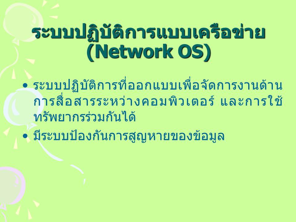 ระบบปฏิบัติการแบบเครือข่าย (Network OS) ระบบปฏิบัติการที่ออกแบบเพื่อจัดการงานด้าน การสื่อสารระหว่างคอมพิวเตอร์ และการใช้ ทรัพยากรร่วมกันได้ มีระบบป้องกันการสูญหายของข้อมูล