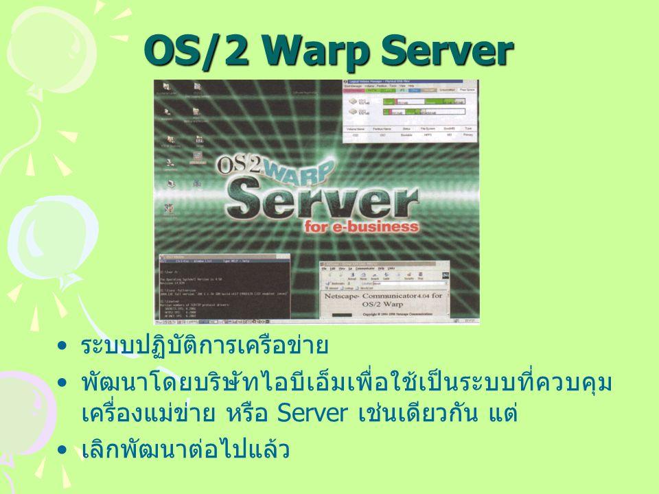 OS/2 Warp Server ระบบปฏิบัติการเครือข่าย พัฒนาโดยบริษัทไอบีเอ็มเพื่อใช้เป็นระบบที่ควบคุม เครื่องแม่ข่าย หรือ Server เช่นเดียวกัน แต่ เลิกพัฒนาต่อไปแล้ว