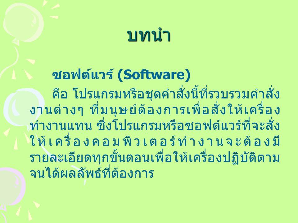 บทนำ ซอฟต์แวร์ (Software) คือ โปรแกรมหรือชุดคำสั่งนี้ที่รวบรวมคำสั่ง งานต่างๆ ที่มนุษย์ต้องการเพื่อสั่งให้เครื่อง ทำงานแทน ซึ่งโปรแกรมหรือซอฟต์แวร์ที่จะสั่ง ให้เครื่องคอมพิวเตอร์ทำงานจะต้องมี รายละเอียดทุกขั้นตอนเพื่อให้เครื่องปฏิบัติตาม จนได้ผลลัพธ์ที่ต้องการ