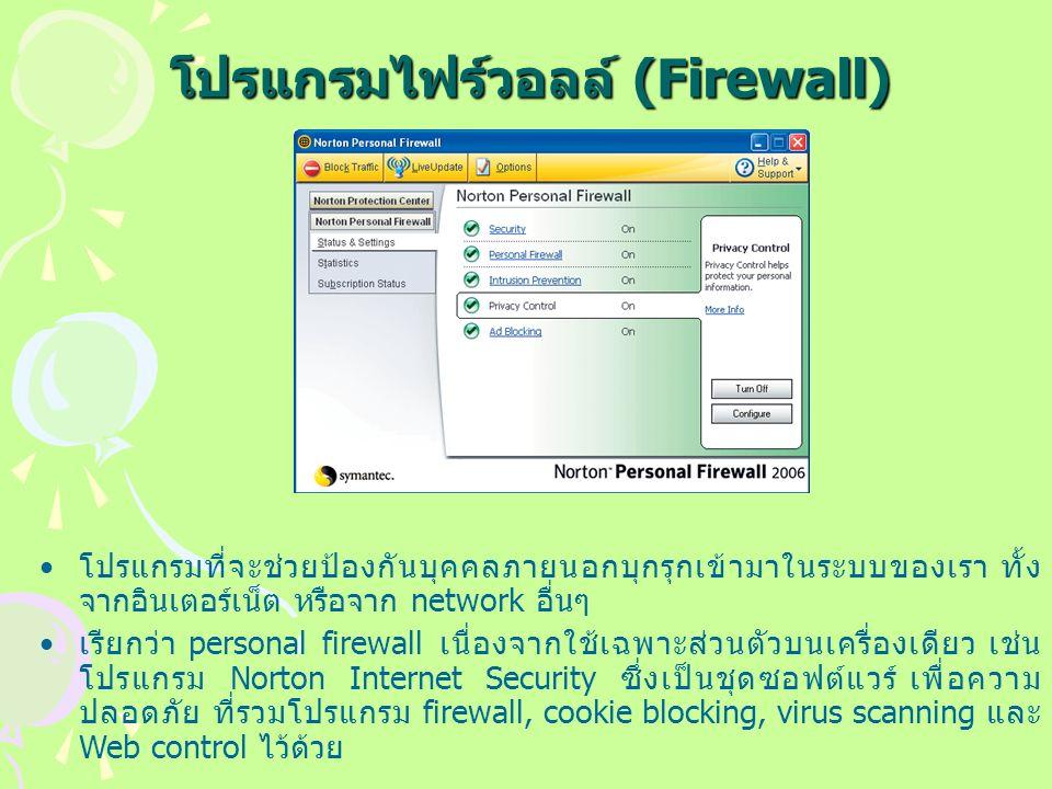 โปรแกรมไฟร์วอลล์ (Firewall) โปรแกรมที่จะช่วยป้องกันบุคคลภายนอกบุกรุกเข้ามาในระบบของเรา ทั้ง จากอินเตอร์เน็ต หรือจาก network อื่นๆ เรียกว่า personal firewall เนื่องจากใช้เฉพาะส่วนตัวบนเครื่องเดียว เช่น โปรแกรม Norton Internet Security ซึ่งเป็นชุดซอฟต์แวร์ เพื่อความ ปลอดภัย ที่รวมโปรแกรม firewall, cookie blocking, virus scanning และ Web control ไว้ด้วย