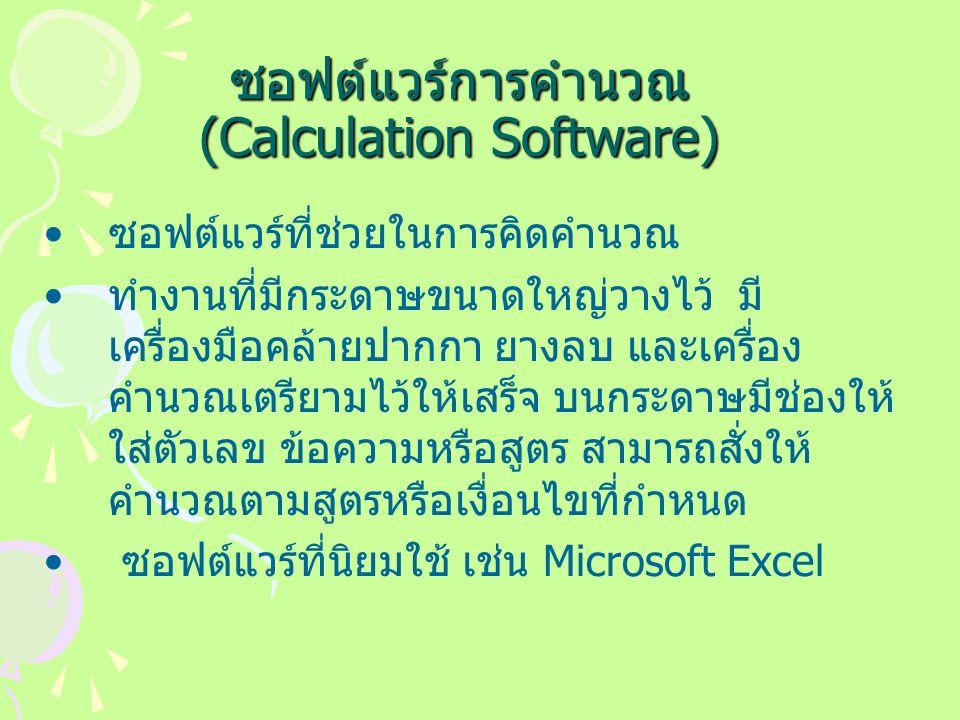 ซอฟต์แวร์การคำนวณ (Calculation Software) ซอฟต์แวร์ที่ช่วยในการคิดคำนวณ ทำงานที่มีกระดาษขนาดใหญ่วางไว้ มี เครื่องมือคล้ายปากกา ยางลบ และเครื่อง คำนวณเตรียามไว้ให้เสร็จ บนกระดาษมีช่องให้ ใส่ตัวเลข ข้อความหรือสูตร สามารถสั่งให้ คำนวณตามสูตรหรือเงื่อนไขที่กำหนด ซอฟต์แวร์ที่นิยมใช้ เช่น Microsoft Excel