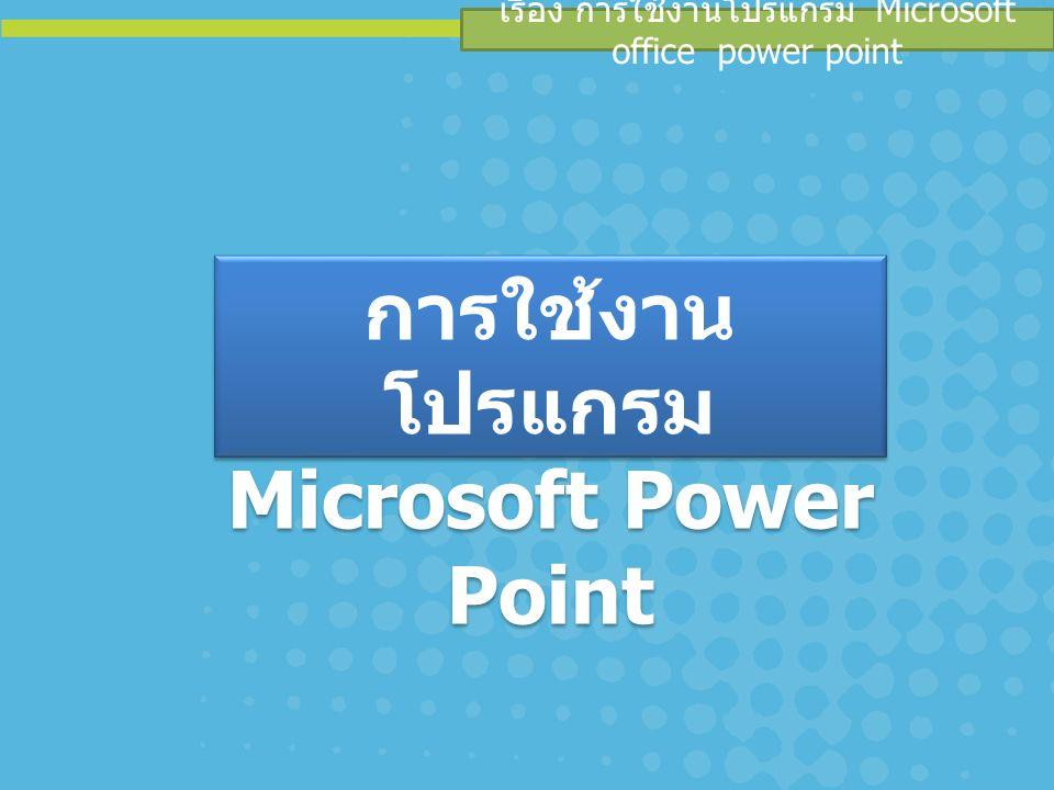 เรื่อง การใช้งานโปรแกรม Microsoft office power point การใช้งาน โปรแกรม Microsoft Power Point