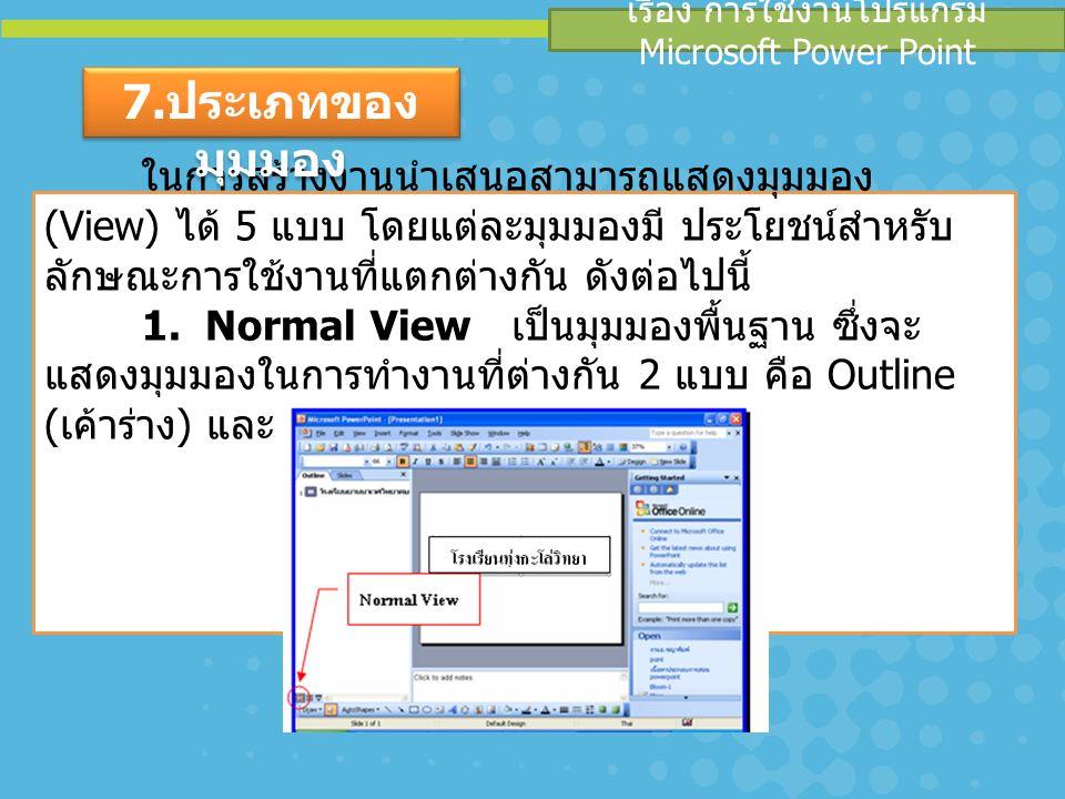เรื่อง การใช้งานโปรแกรม Microsoft Power Point ในการสร้างงานนำเสนอสามารถแสดงมุมมอง (View) ได้ 5 แบบ โดยแต่ละมุมมองมี ประโยชน์สำหรับ ลักษณะการใช้งานที่แตกต่างกัน ดังต่อไปนี้ 1.